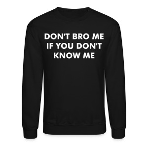 Crewneck Sweatshirt - meme,jet life,hakuna matata,dope,don't bro me if you don't know me,bro,Tumblr Merchandise,Tumblr Merch,Tumblr Clothes,Tumblr,Sweatshirt,Miley Cyrus,Lol,Hoodie,Hipster Merch,Hipster,Funny,Forever Alone,Cute,Crewneck,Cool Story Bro Shirt,Cool Story Bro,Cool Story Babe