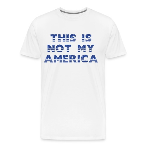 THIS IS NOT MY AMERICA - Men's Premium T-Shirt