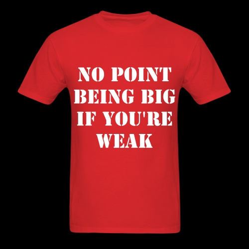 No Point Being Big If You're Weak Tee - Men's T-Shirt