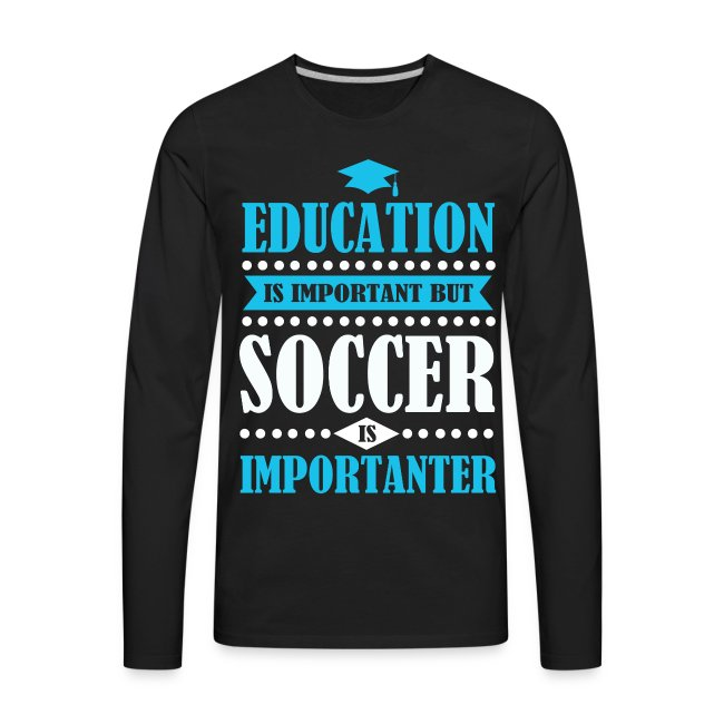 bbfe1e2c68f Men's Premium Long Sleeve T-Shirt. (202). education is important but soccer  ...
