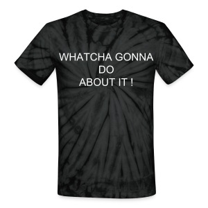 Whatcha gonna do about it ? - Unisex Tie Dye T-Shirt