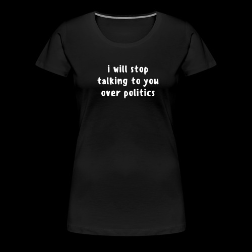 i will stop talking to you over politics.  - Women's Premium T-Shirt