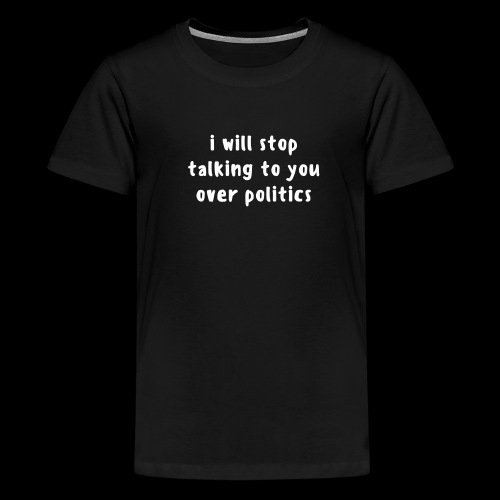 i will stop talking to you over politics.  - Kids' Premium T-Shirt