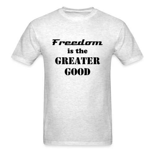 Freedom is the Greater Good - Men's T-Shirt