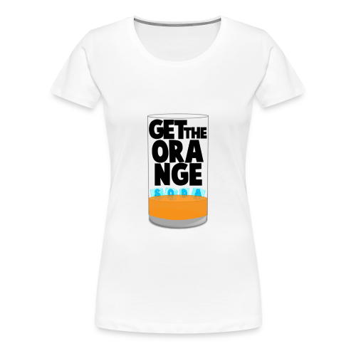 Get the Orange Soda - Women's Premium T-Shirt