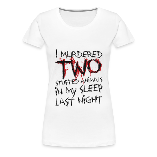 I Murdered Two Stuffed Animals - Women's Premium T-Shirt