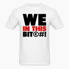 We In This Bit©#! T-Shirts
