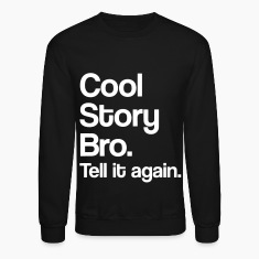 Cool Story. Bro Tell it again.