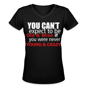 you can't expect to be old and wise, if you were never young and crazy - Women's V-Neck T-Shirt