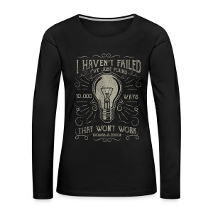 I haven't failed. I've just found 10000 ways that won't work. Thomas A. Edison - Women's Premium Long Sleeve T-Shirt