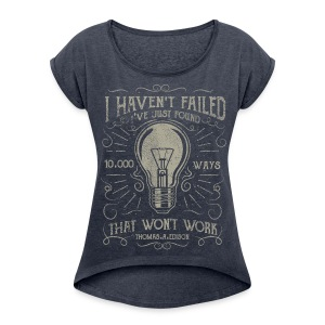 I haven't failed. I've just found 10000 ways that won't work. Thomas A. Edison - Women's Roll Cuff T-Shirt