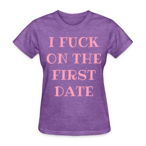 I FUCK ON THE FIRST DATE T-Shirt - Women's T-Shirt