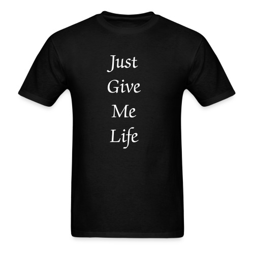 Just Give Me Life - Men's T-Shirt