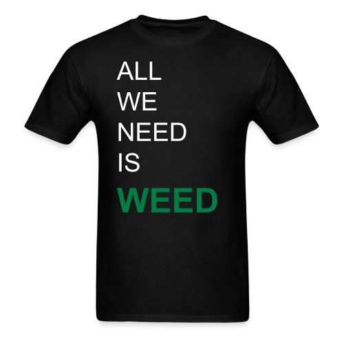 ALL WE NEED IS WEED T-Shirt - Men's T-Shirt