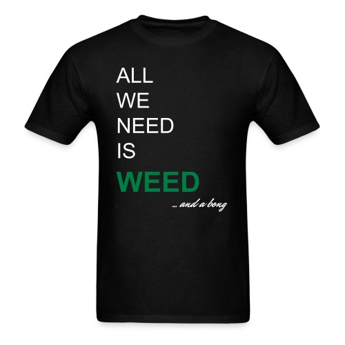 ALL WE NEED IS WEED and a bong T-Shirt - Men's T-Shirt