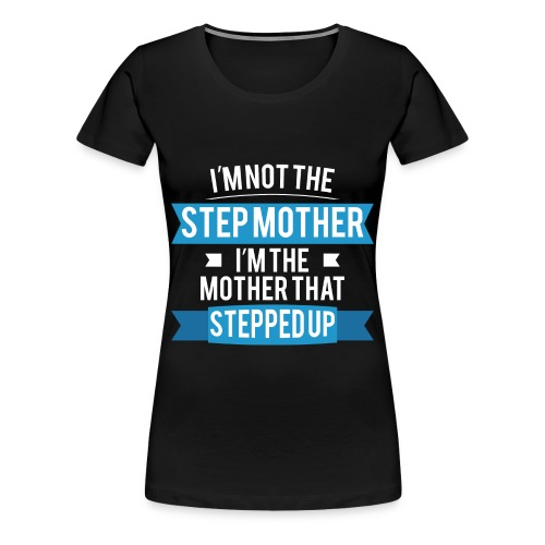 I'm not the StepMother. I'm the Mother that stepped up. - Women's Premium T-Shirt