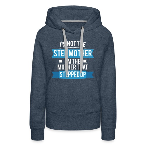 I'm not the StepMother. I'm the Mother that stepped up. - Women's Premium Hoodie