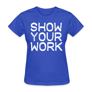 Show Your Work - Women's T-Shirt
