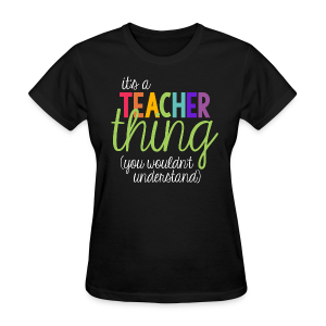 It's a Teacher Thing... You Wouldn't Understand - Women's T-Shirt