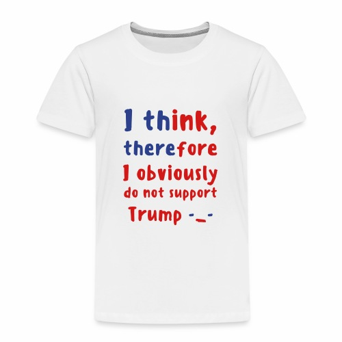 I Think Therefore I Obviously Do Not Support Trump -_- Toddler Premium T-Shirt - Toddler Premium T-Shirt