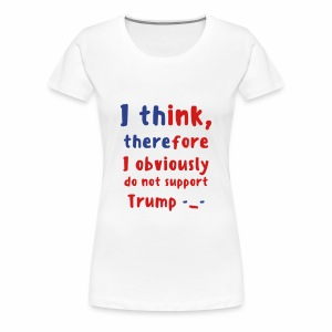 I Think Therefore I Obviously Do Not Support Trump -_- Women's Premium T-Shirt - Women's Premium T-Shirt