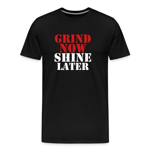 GRIND NOW. SHINE LATER. - Men's Premium T-Shirt
