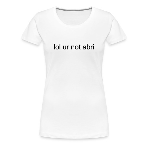 lol ur not abri T-shirt - Women's Premium T-Shirt