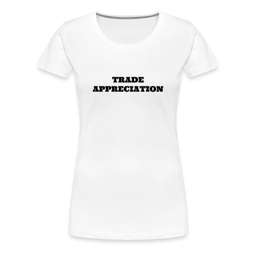 Trade Appreciation - Women's Premium T-Shirt