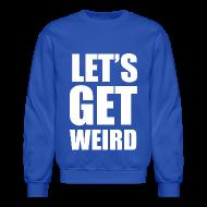 Long Sleeve Shirts ~ Crewneck Sweatshirt ~ Lets Get Weird Crewneck