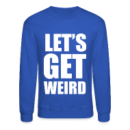 Long Sleeve Shirts ~ Men's Crewneck Sweatshirt ~ Lets Get Weird Crewneck