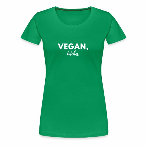 Ladies Vegan, bitches. Tee - Women's Premium T-Shirt