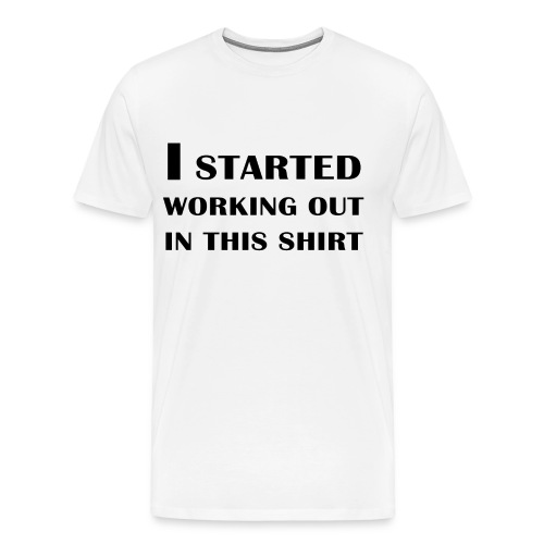 I started working out in this shirt - Men's Premium T-Shirt