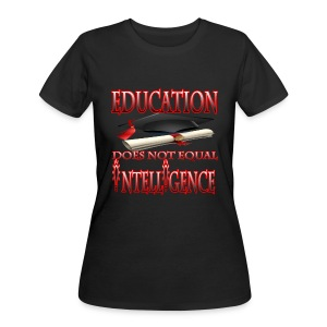 Education Does Not Equal Intelligence - Women's 50/50 T-Shirt
