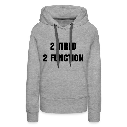 2 Tired Sweatshirt - Women's Premium Hoodie