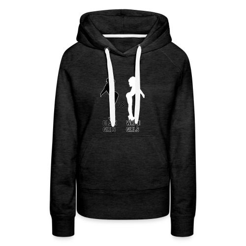 BLACK GIRLS VS. WHITE GIRLS - Women's Premium Hoodie