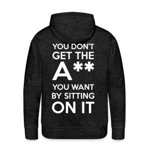 You Don't Get The Ass You Want By Sitting On It - Men's Premium Hoodie