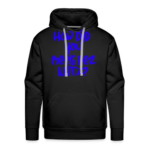 HOW DID YOU MEET DEZ NUTZ BLUE - Men's Premium Hoodie