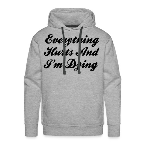 Everything Hurts And I'm Dying - Men's Premium Hoodie
