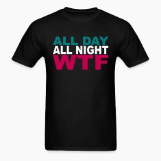 All Day all Night WTF T-Shirts