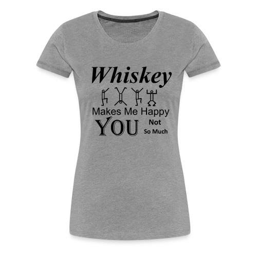 Whiskey Makes Me Happy You Not So Much - Tee - Women's Premium T-Shirt