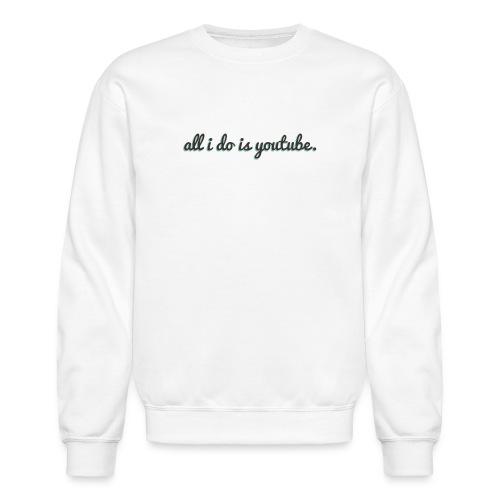 All i Do is YouTube | Sweater - Crewneck Sweatshirt