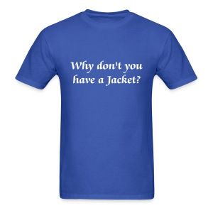 Why don't you have a Jacket? - Men - Men's T-Shirt