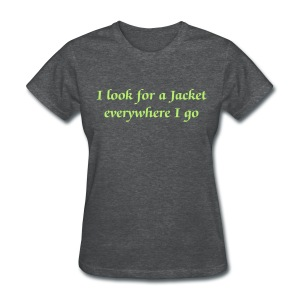 I look for a jacket everywhere I go - Women - Women's T-Shirt