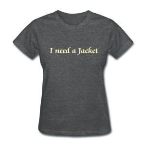 I need a jacket - Women - Women's T-Shirt