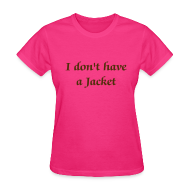 Women's T-Shirts ~ Women's T-Shirt ~ I don't have a Jacket - Women