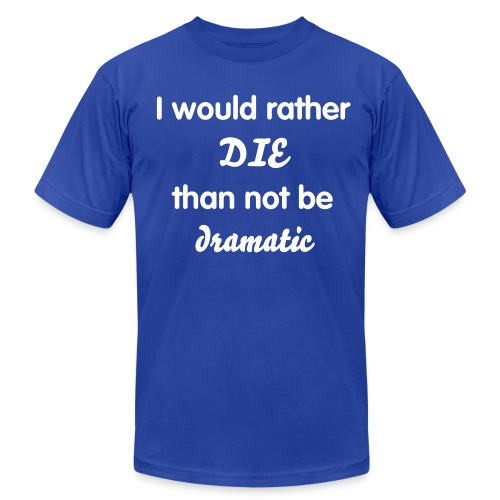 I'd Rather Die Than Not Be Dramatic - Men's Fine Jersey T-Shirt