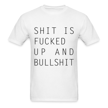 Shit Is Fucked Up And Bullshit T-Shirt
