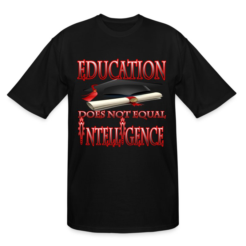 Education Does Not Equal Intelligence - Men's Tall T-Shirt