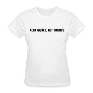 NEED MONEY, NOT FRIENDS - Women's T-Shirt