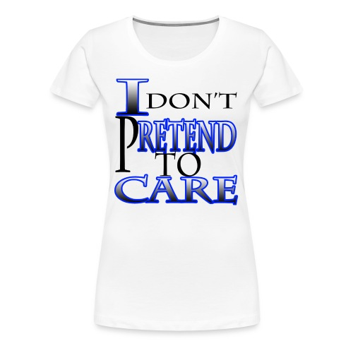 I Don't Pretend To Care - Women's Premium T-Shirt